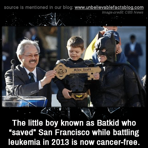 "cbs news: source is mentioned in our blog: www.unbelilevablefactsblog.co  Image.credit CBS News  Miles Scott  The little boy known as Batkid who  ""saved"" San Francisco while battling  leukemia in 2013 is now cancer-free"