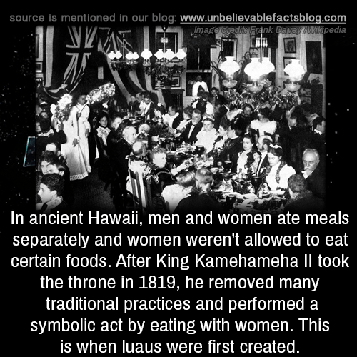Hawaii: source is mentioned in our blog: www.unbelilevablefactsblog.co  nk Davey Wikipedia  mag  In ancient Hawaii, men and women ate meals  separately and women weren't allowed to eat  certain foods. After King Kamehameha Il took  the throne in 1819, he removed many  traditional practices and performed a  symbolic act by eating with women. This  is when luaus were first created