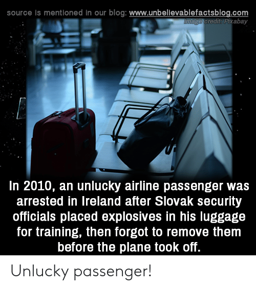 Memes, Blog, and Ireland: source is mentioned in our blog: www.unbelilevablefactsblog.co  redit: Pixabay  In 2010, an unlucky airline passenger was  arrested in Ireland after Slovak security  officials placed explosives in his luggage  for training, then forgot to remove them  before the plane took off. Unlucky passenger!