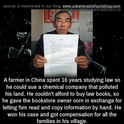 Books, Memes, and China: source Is mentioned in our blog: www.unbellevablefactsblog.co  pew  www.dailymail.co.uk  A farmer in China spent 16 years studying law so  he could sue a chemical company that polluted  his land. He couldn't afford to buy law books, so  he gave the bookstore owner corn in exchange for  letting him read and copy information by hand. He  won his case and got compensation for all the  families in his village