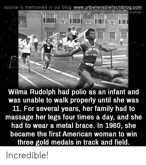 polio: source is mentioned in our blog: www.unbellevablefactsblog.com  adiversified  Wilma Rudolph had polio as an infant and  was unable to walk properly until she was  11. For several years, her family had to  massage her legs four times a day, and she  had to wear a metal brace. In 1960, she  became the first American woman to win  three gold medals in track and field Incredible!