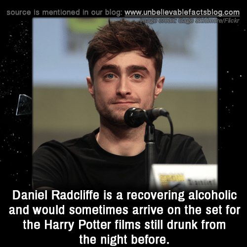 Drunk, Harry Potter, and Memes: source is mentioned in our blog: www.unbellevablefactsblog.com  aore/Flickr  Daniel RadclifTe is a recovering alcoholic  and would sometimes arrive on the set for  the Harry Potter films still drunk from  the night before