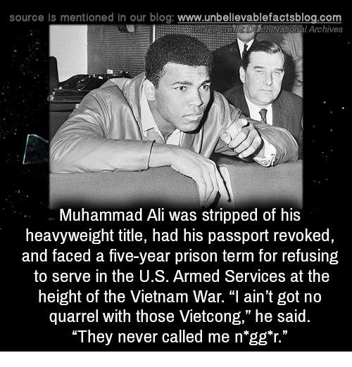 "Ali, Memes, and Muhammad Ali: source Is mentioned In our blog: www.unbellevablefactsblog.com  Archives  Muhammad Ali was stripped of his  heavyweight title, had his passport revoked  and faced a five-year prison term for refusing  to serve in the U.S. Armed Services at the  height of the Vietnam War. ""I ain't got no  quarrel with those Vietcong,"" he said.  They never called me n gg""r."""