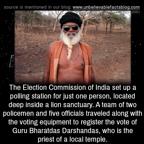 Memes, Blog, and India: source is mentioned in our blog: www.unbellevablefactsblog.com  BBC  The Election Commission of India set up a  polling station for just one person, located  deep inside a lion sanctuary. A team of two  policemen and five officials traveled along with  the voting equipment to register the vote of  Guru Bharatdas Darshandas, who is the  priest of a local temple.