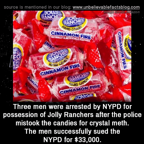 Fire, Memes, and Police: source is mentioned in our blog: www.unbellevablefactsblog.com  edit Anazon  AN  JIO  RANCHER  CINNAMON GIRE  0  NNAMON FIRE  INNAMON FIRE  Three men were arrested by NYPD for  possession of Jolly Ranchers after the police  mistook the candies for crystal meth  The men successfully sued the  NYPD for $33,000