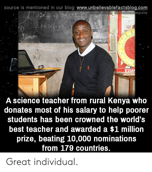 Memes, Teacher, and Best: source is mentioned in our blog: www.unbellevablefactsblog.com  erpize  A science teacher from rural Kenya who  donates most of his salary to help poorer  students has been crowned the world's  best teacher and awarded a $1 million  prize, beating 10,000 nominations  from 179 countries. Great individual.