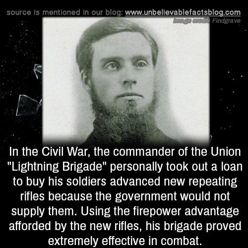 """Civil War: source is mentioned in our blog: www.unbellevablefactsblog.com  Findgrave  In the Civil War, the commander of the Uniorn  """"Lightning Brigade"""" personally took out a loan  to buy his soldiers advanced new repeating  rifles because the government would not  supply them. Using the firepower advantage  afforded by the new rifles, his brigade proved  extremely effective in combat."""