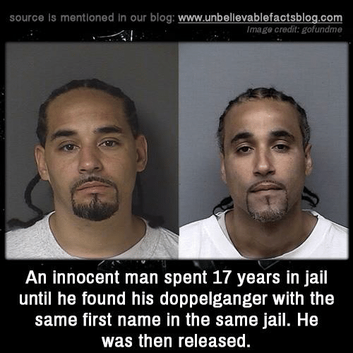 Doppelganger, Jail, and Memes: source is mentioned in our blog: www.unbellevablefactsblog.com  Image credit: gofundme  An innocent man spent 17 years in jail  until he found his doppelganger with the  same first name in the same jail. He  was then released