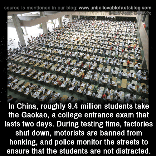 College, Memes, and Police: source is mentioned in our blog: www.unbellevablefactsblog.com  In China, roughly 9.4 million students take  the Gaokao, a college entrance exam that  lasts two days. During testing time, factories  shut down, motorists are banned from  honking, and police monitor the streets to  ensure that the students are not distracted.