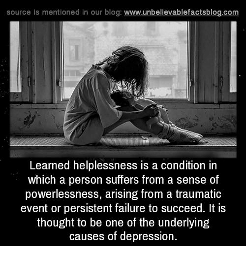 Helplessness: source is mentioned in our blog: www.unbellevablefactsblog.com  Learned helplessness is a condition in  which a person suffers from a sense of  powerlessness, arising from a traumatic  event or persistent failure to succeed. It is  thought to be one of the underlying  causes of depression.