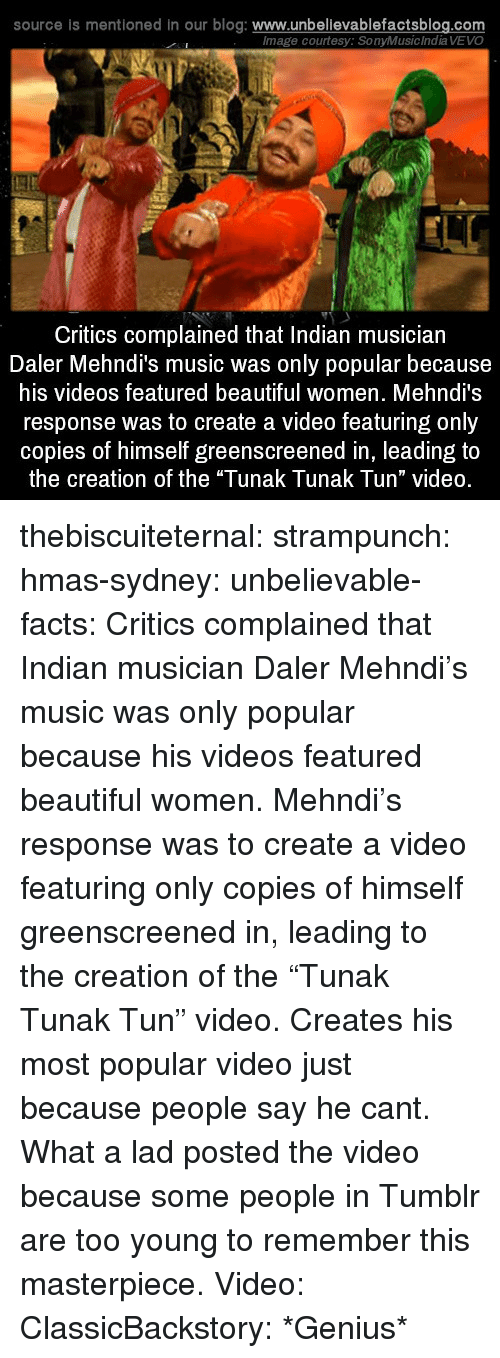 """Beautiful, Facts, and Music: source is mentioned in our blog: www.unbellevablefactsblog.com  lmage courtesy: SonyMusic India VEVO  Critics complained that Indian musician  Daler Mehndi's music was only popular because  his videos featured beautiful women. Mehndi's  response was to create a video featuring only  copies of himself greenscreened in, leading to  the creation of the """"Tunak Tunak Tun"""" video. thebiscuiteternal: strampunch:  hmas-sydney:  unbelievable-facts:  Critics complained that Indian musician Daler Mehndi's music was only popular because his videos featured beautiful women. Mehndi's response was to create a video featuring only copies of himself greenscreened in, leading to the creation of the """"Tunak Tunak Tun"""" video.  Creates his most popular video just because people say he cant. What a lad  posted the video because some people in Tumblr are too young to remember this masterpiece.  Video: ClassicBackstory: *Genius*"""