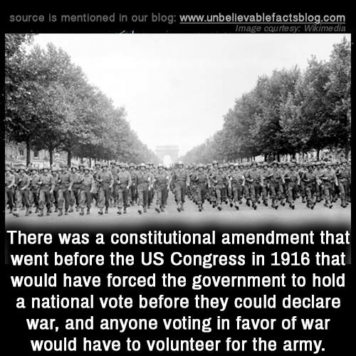 In Favor: source is mentioned in our blog: www.unbellevablefactsblog.com  mage courtesy: Wikimedia  There was a constitutional amendment that  went before the US Congress in 1916 that  would have forced the government to hold  a national vote before they could declare  war, and anyone voting in favor of war  would have to volunteer for the army.
