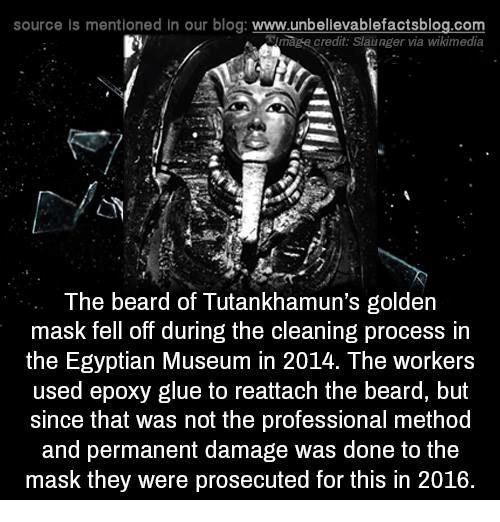methodical: source Is mentioned In our blog: www.unbellevablefactsblog.com  mage credit: Slaunger via wikimedia  The beard of Tutankhamun's golden  mask fell off during the cleaning process in  the Egyptian Museum in 2014. The workers  used epoxy glue to reattach the beard, but  since that was not the professional method  and permanent damage was done to the  mask they were prosecuted for this in 2016.