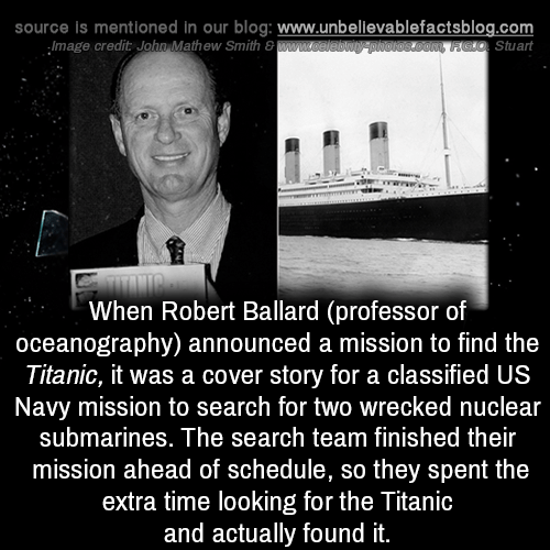 Wrecked: source is mentioned in our blog: www.unbellevablefactsblog.com  Stuart  Image credit John,Mathew Smith 8  When Robert Ballard (professor of  oceanography) announced a mission to find the  Titanic, it was a cover story for a classified US  Navy mission to search for two wrecked nuclear  submarines. The search team finished their  mission ahead of schedule, so they spent the  extra time looking for the Titanic  and actually found it.