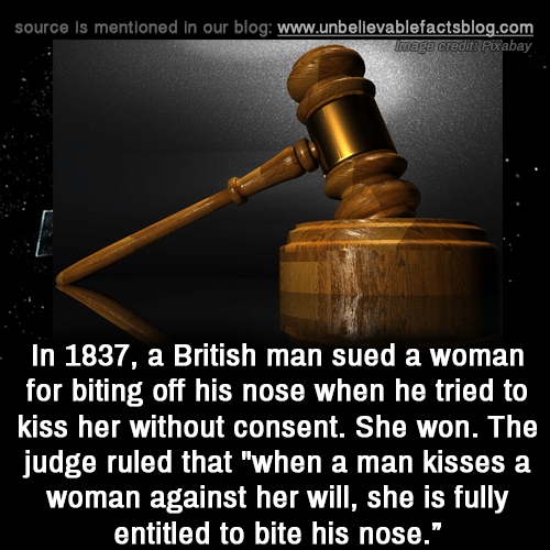 "Kiss Her: source is mentioned in our blog: www.unbellevablefactsblog.com  tPixabay  In 1837, a British man sued a woman  for biting off his nose when he tried to  kiss her without consent. She won. The  judge ruled that ""when a man kisses a  woman against her will, she is fully  entitled to bite his nose."""