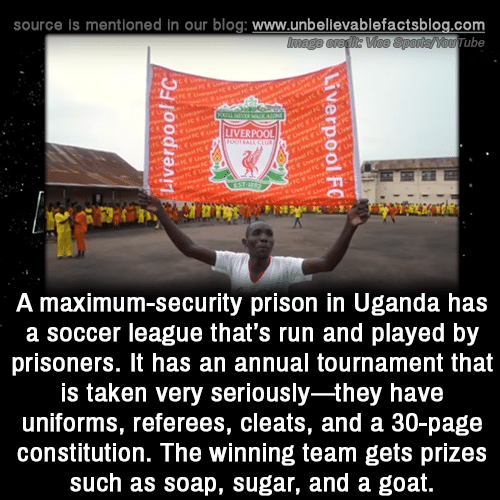 Memes, Run, and Soccer: source is mentioned in our blog: www.unbellevablefactsblog.com  ube  LIVERPOOL  A maximum-security prison in Uganda has  a soccer league that's run and played by  prisoners. It has an annual tournament that  is taken very seriously-they have  uniforms, referees, cleats, and a 30-page  constitution. The winning team gets prizes  such as soap, sugar, and a goat.