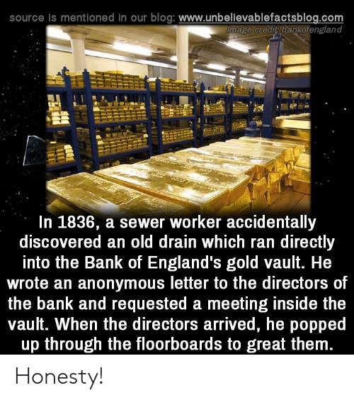 vault: source Is mentioned in our blog: www.unbellevablefactsblog.com  wage credit bagkofengland  In 1836, a sewer worker accidentally  discovered an old drain which ran directly  into the Bank of England's gold vault. He  wrote an anonymous letter to the directors of  the bank and requested a meeting inside the  vault. When the directors arrived, he popped  up through the floorboards to great them Honesty!