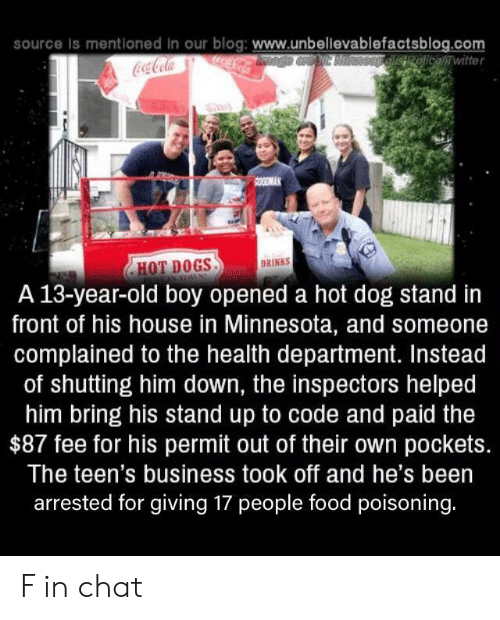 hot dogs: source is mentloned in our blog: www.unbellevablefactsblog.com  ocaCola  OEpelisRolicewitter  Coca-Cola  SOODMAK  DRINKS  HOT DOGS  A 13-year-old boy opened a hot dog stand in  front of his house in Minnesota, and someone  complained to the health department. Instead  of shutting him down, the inspectors helped  him bring his stand up to code and paid the  $87 fee for his permit out of their own pockets.  The teen's business took off and he's been  arrested for giving 17 people food poisoning. F in chat