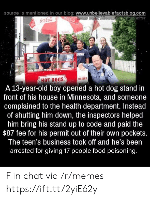 hot dogs: source is mentloned in our blog: www.unbellevablefactsblog.com  ocaCola  OEpelisRolicewitter  Coca-Cola  SOODMAK  DRINKS  HOT DOGS  A 13-year-old boy opened a hot dog stand in  front of his house in Minnesota, and someone  complained to the health department. Instead  of shutting him down, the inspectors helped  him bring his stand up to code and paid the  $87 fee for his permit out of their own pockets.  The teen's business took off and he's been  arrested for giving 17 people food poisoning. F in chat via /r/memes https://ift.tt/2yiE62y