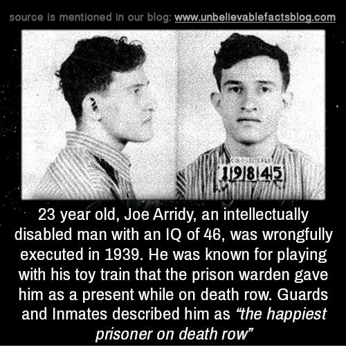 "executions: source ls mentioned in our blog  www.unbelievablefactsblog.com  23 year old, Joe Arridy, an intellectually  disabled man with an IQ of 46, was wrongfully  executed in 1939. He was known for playing  with his toy train that the prison warden gave  him as a present while on death row. Guards  and Inmates described him as ""the happiest  prisoner on death row"""