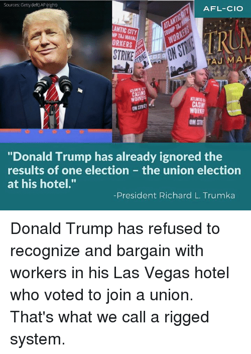 """Antic: Sources: Getty (left) AP (righ)  AFL-CIO  ANTIC CITY  AP TAJ MAHAL  A  TAU MAH  WORKERS  CASIN  ONSTRE!  WORKH  ON STT  """"Donald Trump has already ignored the  results of one election the union election  at his hotel.""""  President Richard L. Trumka Donald Trump has refused to recognize and bargain with workers in his Las Vegas hotel who voted to join a union.   That's what we call a rigged system."""