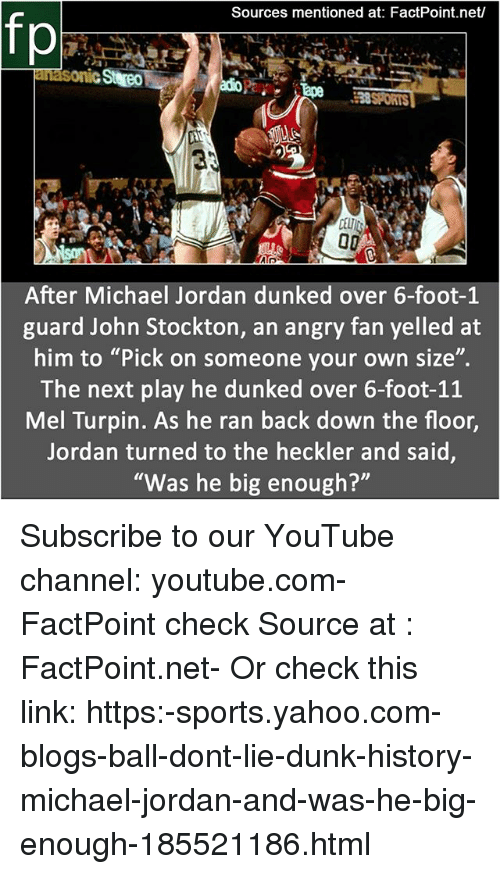 """Dunk, Memes, and Michael Jordan: Sources mentioned at: FactPoint.net/  fp  38SPORTS  9.  After Michael Jordan dunked over 6-foot-1  guard John Stockton, an angry fan yelled at  him to """"Pick on someone your own size"""".  The next play he dunked over 6-foot-1:1  Mel Turpin. As he ran back down the floor,  Jordan turned to the heckler and said  """"Was he big enough? Subscribe to our YouTube channel: youtube.com-FactPoint check Source at : FactPoint.net- Or check this link: https:-sports.yahoo.com-blogs-ball-dont-lie-dunk-history-michael-jordan-and-was-he-big-enough-185521186.html"""