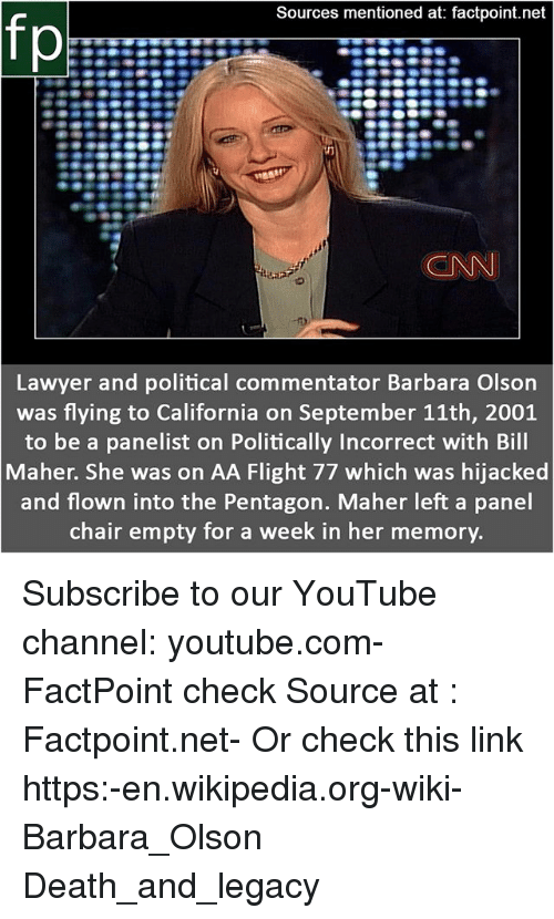 cnn.com, Lawyer, and Memes: Sources mentioned at: factpoint.net  fp  CNN  Lawyer and political commentator Barbara Olson  was flying to California on September 11th, 2001  to be a panelist on Politically Incorrect with Bill  Maher. She was on AA Flight 77 which was hijacked  and flown into the Pentagon. Maher left a panel  chair empty for a week in her memory. Subscribe to our YouTube channel: youtube.com-FactPoint check Source at : Factpoint.net- Or check this link https:-en.wikipedia.org-wiki-Barbara_Olson Death_and_legacy