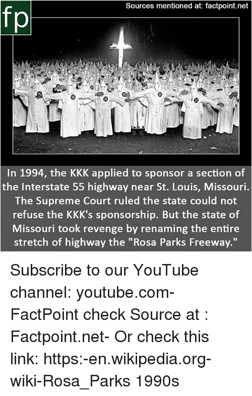 """Kkk, Memes, and Revenge: Sources mentioned at: factpoint.net  fp  In 1994, the KKK applied to sponsor a section of  the Interstate 55 highway near St. Louis, Missouri  The Supreme Court ruled the state could not  refuse the KKK's sponsorship. But the state of  Missouri took revenge by renaming the entire  stretch of highway the """"Rosa Parks Freeway."""" Subscribe to our YouTube channel: youtube.com-FactPoint check Source at : Factpoint.net- Or check this link: https:-en.wikipedia.org-wiki-Rosa_Parks 1990s"""