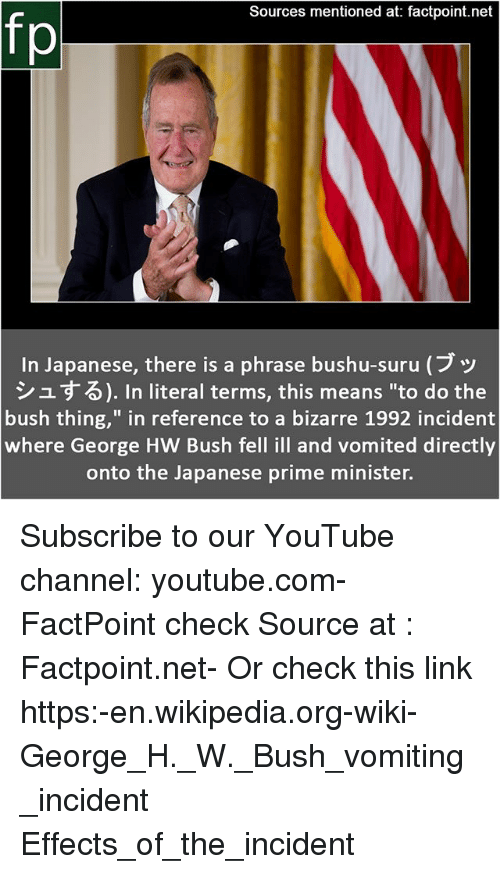 "George H. W. Bush: Sources mentioned at: factpoint.net  fp  In Japanese, there is a phrase bushu-suru (ブッ  シュする). In literal terms, this means ""to do the  bush thing,"" in reference to a bizarre 1992 incident  where George HW Bush fell ill and vomited directly  onto the Japanese prime minister. Subscribe to our YouTube channel: youtube.com-FactPoint check Source at : Factpoint.net- Or check this link https:-en.wikipedia.org-wiki-George_H._W._Bush_vomiting_incident Effects_of_the_incident"