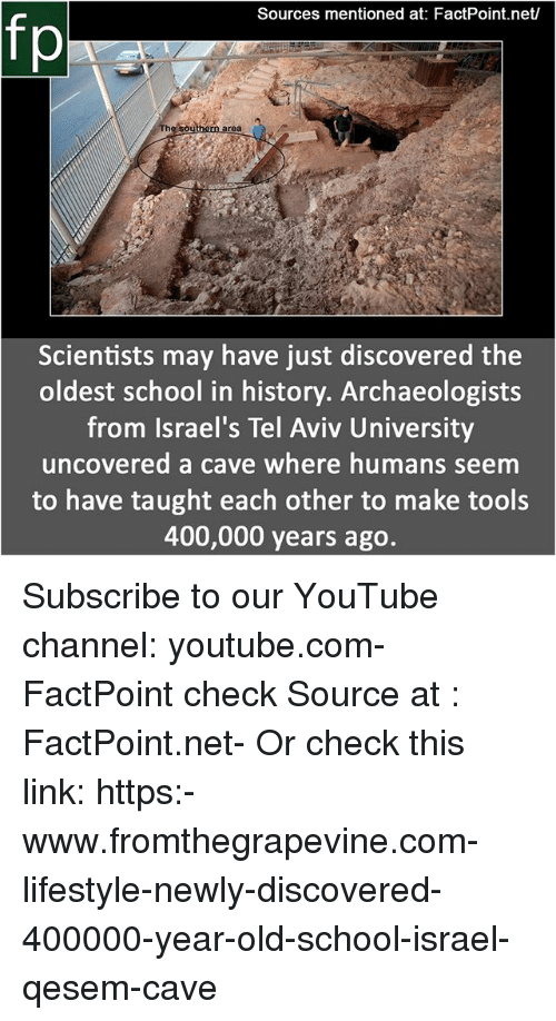 Memes, School, and youtube.com: Sources mentioned at: FactPoint.net/  fp  Southern area  Scientists may have just discovered the  oldest school in history. Archaeologists  from Israel's Tel Aviv University  uncovered a cave where humans seem  to have taught each other to make tools  400,000 years ago. Subscribe to our YouTube channel: youtube.com-FactPoint check Source at : FactPoint.net- Or check this link: https:-www.fromthegrapevine.com-lifestyle-newly-discovered-400000-year-old-school-israel-qesem-cave