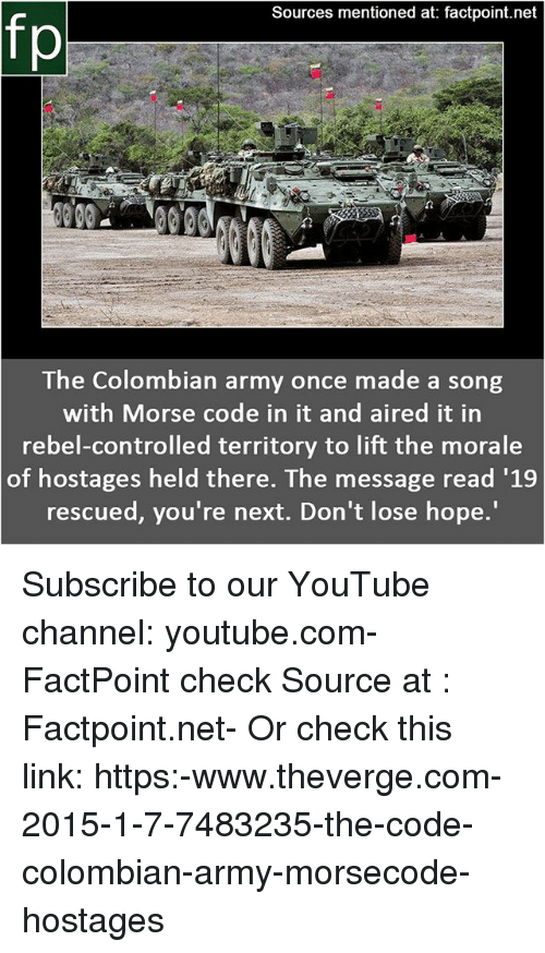 morale: Sources mentioned at: factpoint.net  fp  The Colombian army once made a song  with Morse code in it and aired it in  rebel-controlled territory to lift the morale  of hostages held there. The message read '1.9  rescued, you're next. Don't lose hope. Subscribe to our YouTube channel: youtube.com-FactPoint check Source at : Factpoint.net- Or check this link: https:-www.theverge.com-2015-1-7-7483235-the-code-colombian-army-morsecode-hostages