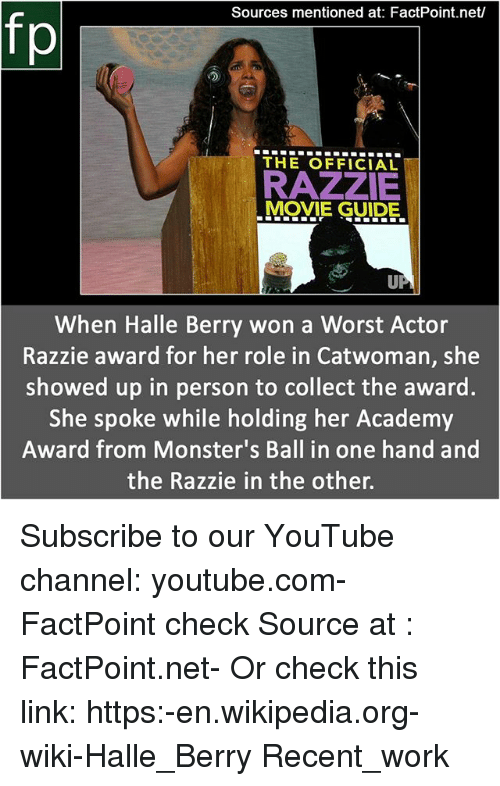 halle: Sources mentioned at: FactPoint.net/  fp  THE OFFICIAL  RAZZIE  MOVIE GUIDE.  When Halle Berry won a Worst Actor  Razzie award for her role in Catwoman, she  showed up in person to collect the award.  She spoke while holding her Academy  Award from Monster's Ball in one hand and  the Razzie in the other. Subscribe to our YouTube channel: youtube.com-FactPoint check Source at : FactPoint.net- Or check this link: https:-en.wikipedia.org-wiki-Halle_Berry Recent_work