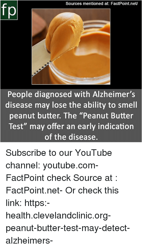 "Memes, Smell, and youtube.com: Sources mentioned at: FactPoint.net/  People diagnosed with Alzheimer's  disease may lose the ability to smell  peanut butter. The ""Peanut Butter  Test"" may offer an early indication  of the disease. Subscribe to our YouTube channel: youtube.com-FactPoint check Source at : FactPoint.net- Or check this link: https:-health.clevelandclinic.org-peanut-butter-test-may-detect-alzheimers-"