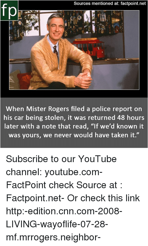 """cnn.com, Memes, and Police: Sources mentioned at: factpoint.net  When Mister Rogers filed a police report on  his car being stolen, it was returned 48 hours  later with a note that read, """"If we'd known it  was yours, we never would have taken it."""" Subscribe to our YouTube channel: youtube.com-FactPoint check Source at : Factpoint.net- Or check this link http:-edition.cnn.com-2008-LIVING-wayoflife-07-28-mf.mrrogers.neighbor-"""