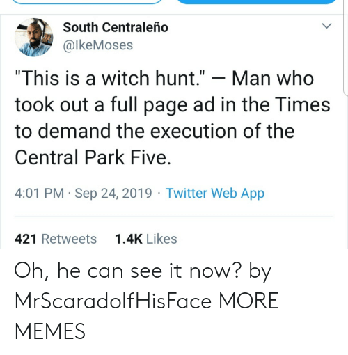 "Dank, Memes, and Target: South Centraleño  @lkeMoses  ""This is a witch hunt.""  Man who  took out a full page ad in the Times  to demand the execution of the  Central Park Five  4:01 PM Sep 24, 2019 Twitter Web App  1.4K Likes  421 Retweets Oh, he can see it now? by MrScaradolfHisFace MORE MEMES"