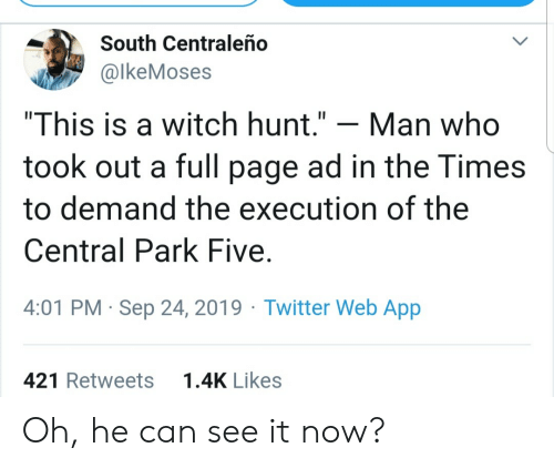 "the times: South Centraleño  @lkeMoses  ""This is a witch hunt.""  Man who  took out a full page ad in the Times  to demand the execution of the  Central Park Five  4:01 PM Sep 24, 2019 Twitter Web App  1.4K Likes  421 Retweets Oh, he can see it now?"