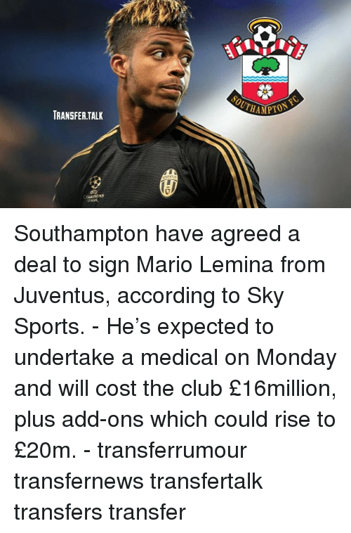 Club, Memes, and Sports: SOUTHA  TRANSFER.TAL Southampton have agreed a deal to sign Mario Lemina from Juventus, according to Sky Sports. - He's expected to undertake a medical on Monday and will cost the club £16million, plus add-ons which could rise to £20m. - transferrumour transfernews transfertalk transfers transfer