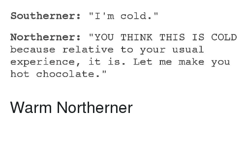 """Chocolate, Cold, and Experience: Southerner: """"I'm cold.""""  Northerner: """"YOU THINK THIS IS COLD  because relative to your usual  experience, it is. Let me make you  hot chocolate."""" Warm Northerner"""