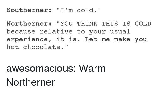 """Tumblr, Blog, and Chocolate: Southerner: """"I'm cold.""""  Northerner: """"YOU THINK THIS IS COLD  because relative to your usual  experience, it is. Let me make you  hot chocolate."""" awesomacious:  Warm Northerner"""