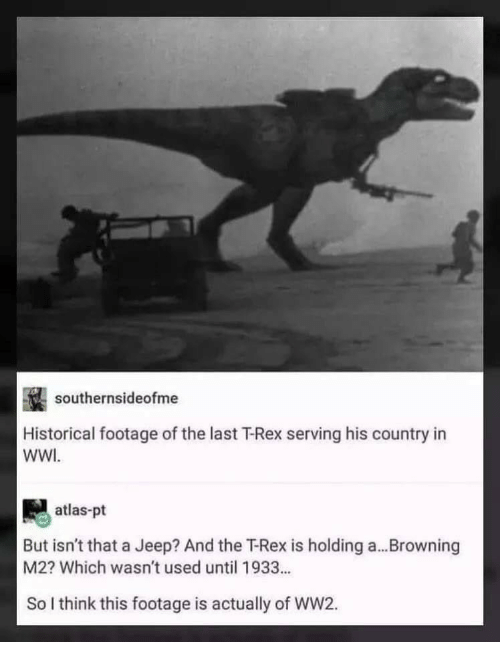 Jeep, Historical, and Ww2: southernsideofme  Historical footage of the last T-Rex serving his country in  WWI  atlas-pt  But isn't that a Jeep? And the T-Rex is holding a...Browning  M2? Which wasn't used until 1933...  So I think this footage is actually of WW2.