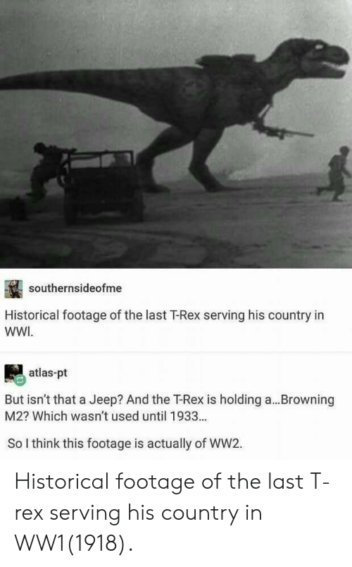 Jeep, Historical, and Ww2: southernsideofme  Historical footage of the last T-Rex serving his country in  WWI  atlas-pt  But isn't that a Jeep? And the T-Rex is holding a  M2? Which wasn't used until 1933...  Browning  So I think this footage is actually of WW2. Historical footage of the last T-rex serving his country in WW1(1918).