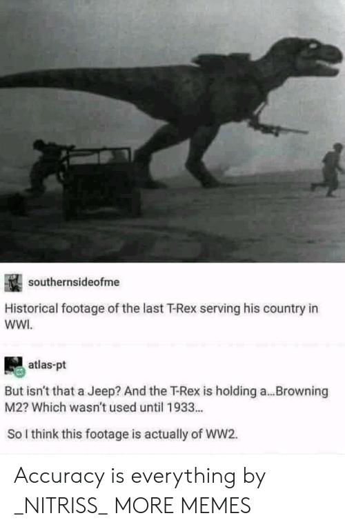 Historical: southernsideofme  Historical footage of the last T-Rex serving his country in  wWI.  atlas-pt  But isn't that a Jeep? And the T-Rex is holding a...Browning  M2? Which wasn't used until 1933...  So l think this footage is actually of WW2. Accuracy is everything by _NITRISS_ MORE MEMES