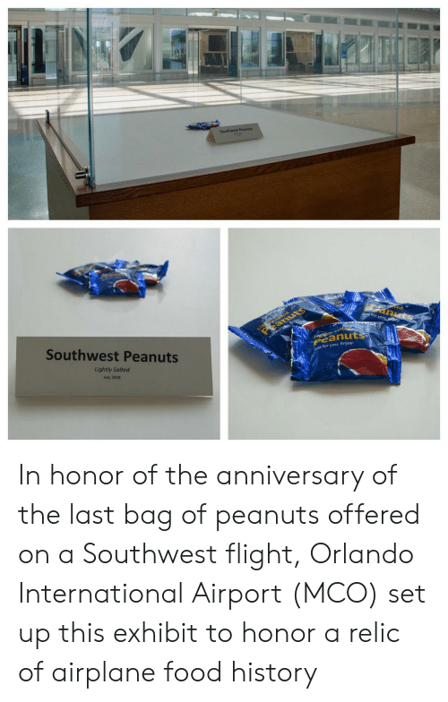 Southwest: Southwest Peanuts  Light ed  eanuts  tec  anuts  J for you ey  Southwest Peanuts  Just forysu, Enjoy  tyalte  Peanuts  Lightly Salted  ust for you. Enjoy.  July 2018 In honor of the anniversary of the last bag of peanuts offered on a Southwest flight, Orlando International Airport (MCO) set up this exhibit to honor a relic of airplane food history