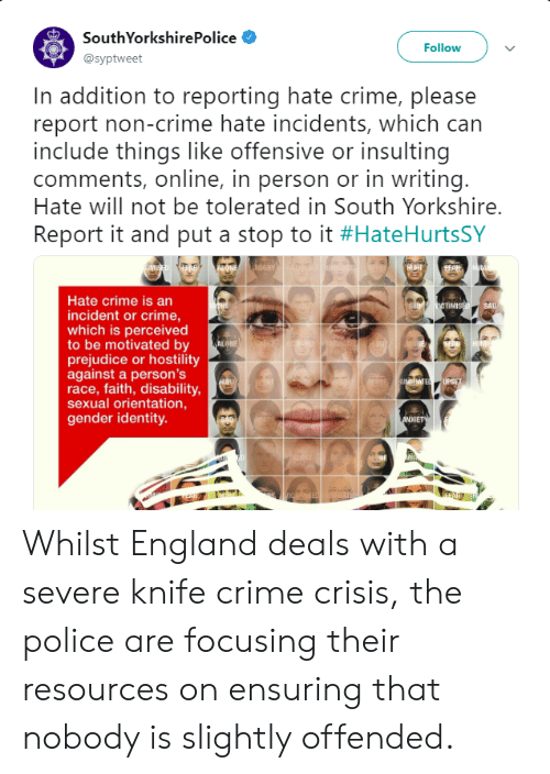 Crime, England, and Police: SouthYorkshirePolice  @syptweet  Follow  In addition to reporting hate crime, please  report non-crime hate incidents, which can  include things like offensive or insulting  comments, online, in person or in writing  Hate will not be tolerated in South Yorkshire.  Report it and put a stop to it #HateHurtsSY  Hate crime is an  incident or crime,  which is perceived  to be motivated by  prejudice or hostility  against a person's  race, faith, disability  sexual orientation,  gender identity.  TMI  UPSE  NXIE  nd Whilst England deals with a severe knife crime crisis, the police are focusing their resources on ensuring that nobody is slightly offended.