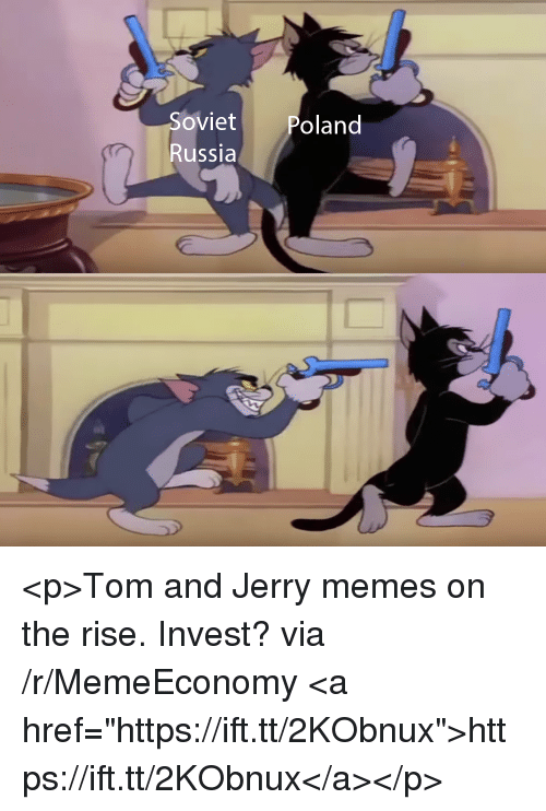 "Tom And: Soviet  oland  Russla <p>Tom and Jerry memes on the rise. Invest? via /r/MemeEconomy <a href=""https://ift.tt/2KObnux"">https://ift.tt/2KObnux</a></p>"