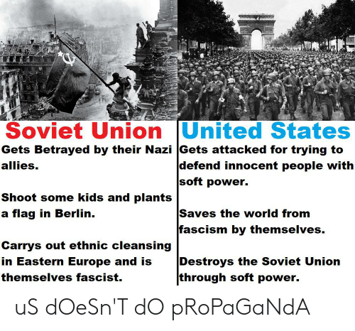 Europe, Kids, and Power: Soviet Union United States  Gets Betrayed by their Nazi Gets attacked for trying to  defend innocent people with  soft power.  allies.  Shoot some kids and plants  Saves the world from  fascism by themselves.  a flag in Berlin.  Carrys out ethnic cleansing  Destroys the Soviet Union  through soft power.  in Eastern Europe and is  themselves fascist. uS dOeSn'T dO pRoPaGaNdA