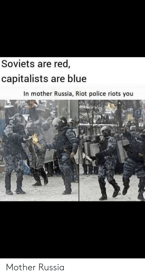 Blue In: Soviets are red,  capitalists are blue  In mother Russia, Riot police riots you Mother Russia
