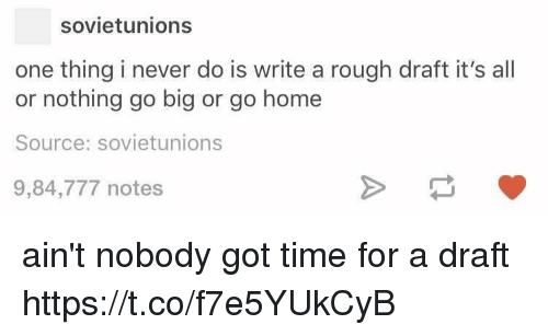 Aint Nobody Got: sovietunions  one thing i never do is write a rough draft it's all  or nothing go big or go home  Source: sovietunions  9,84,777 notes ain't nobody got time for a draft https://t.co/f7e5YUkCyB