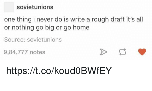 Home, Rough, and Never: sovietunions  one thing i never do is write a rough draft it's all  or nothing go big or go home  Source: sovietunions  9,84,777 notes https://t.co/koud0BWfEY