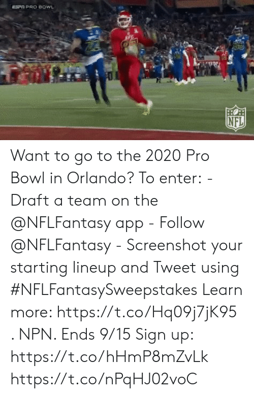 a team: SP PRO BOWL  HO  NFL Want to go to the 2020 Pro Bowl in Orlando?  To enter: - Draft a team on the @NFLFantasy app -  Follow @NFLFantasy  - Screenshot your starting lineup and Tweet using #NFLFantasySweepstakes  Learn more: https://t.co/Hq09j7jK95 . NPN. Ends 9/15 Sign up: https://t.co/hHmP8mZvLk https://t.co/nPqHJ02voC